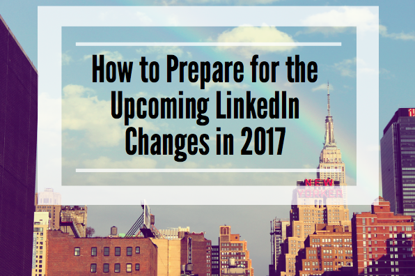 How to Prepare for the Upcoming LinkedIn Changes in 2017
