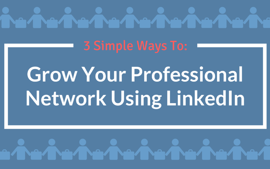 3 Simple Ways To Grow Your Professional Network Using LinkedIn